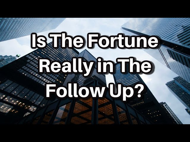 Is The Fortune Really In The Follow Up?