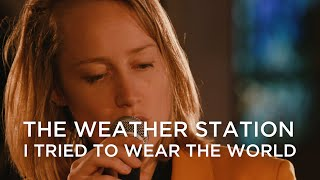 The Weather Station | I Tried To Wear The World
