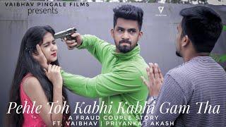 Pehle Toh Kabhi Kabhi Gham Tha | Ft. Vaibhav | Priyanka | Akash | Fraud Couple Story | Himanshu Jain