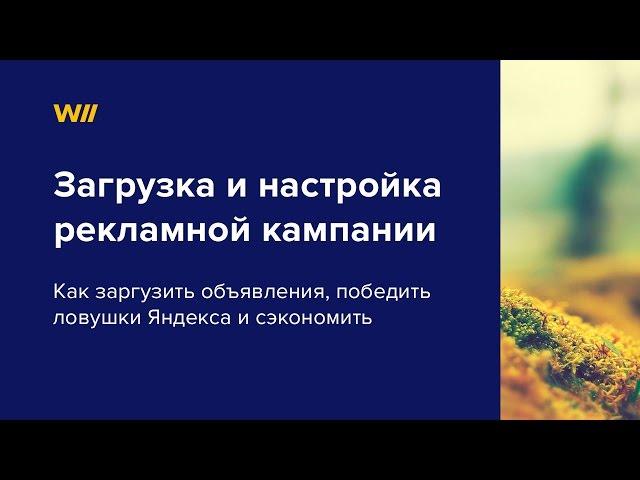 Загрузка и настройка рекламной кампании в Яндекс Директ. Урок 3