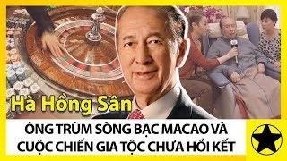 Hà Hồng Sân - Ông Trùm Sòng Bạc Ma Cao Và Cuộc Nội Chiến Gia Tộc Chưa Có Hồi Kết