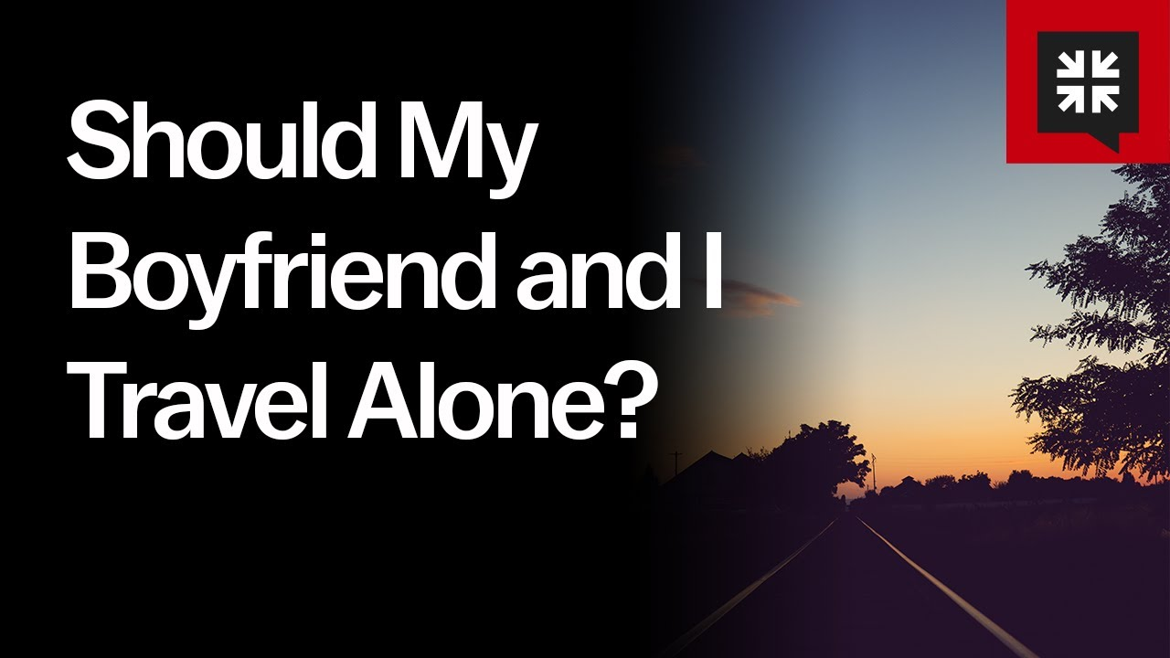 Should My Boyfriend and I Travel Alone? // Ask Pastor John