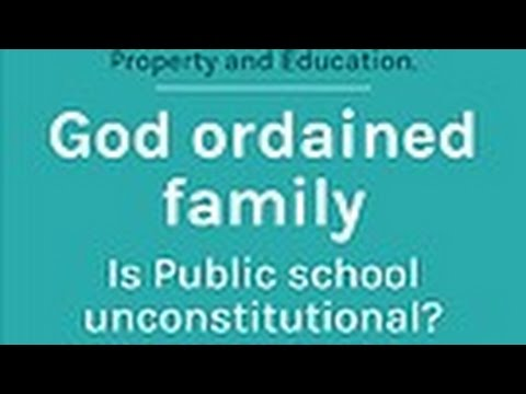 God ordained family -Property and Education. Is Public school unconstitutional?