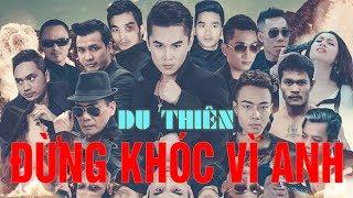 Video Đừng Khóc Vì Anh   Du Thiên   Music Video Official [ OST Phim Huyết Chiến ] download MP3, 3GP, MP4, WEBM, AVI, FLV Juli 2018