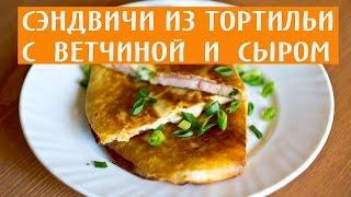 Горячие сэндвичи из тортильи с ветчиной и сыром. Сэндвичи рецепт.