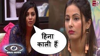 Bigg Boss 11: Arshi and Shilpa told Hina black girl, अर्शी और शिल्पा ने हिना को कहा काली !!
