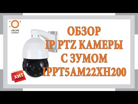 ОБЗОР ПОПУЛЯРНОЙ IP PTZ КАМЕРЫ С ЗУМОМ IPPT5AM22XH200