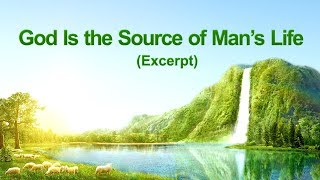 "The Word of God | ""God Is the Source of Man's Life"" (Excerpt 3)"