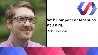Web Component Mashups at 3 a.m. - Rob Dodson