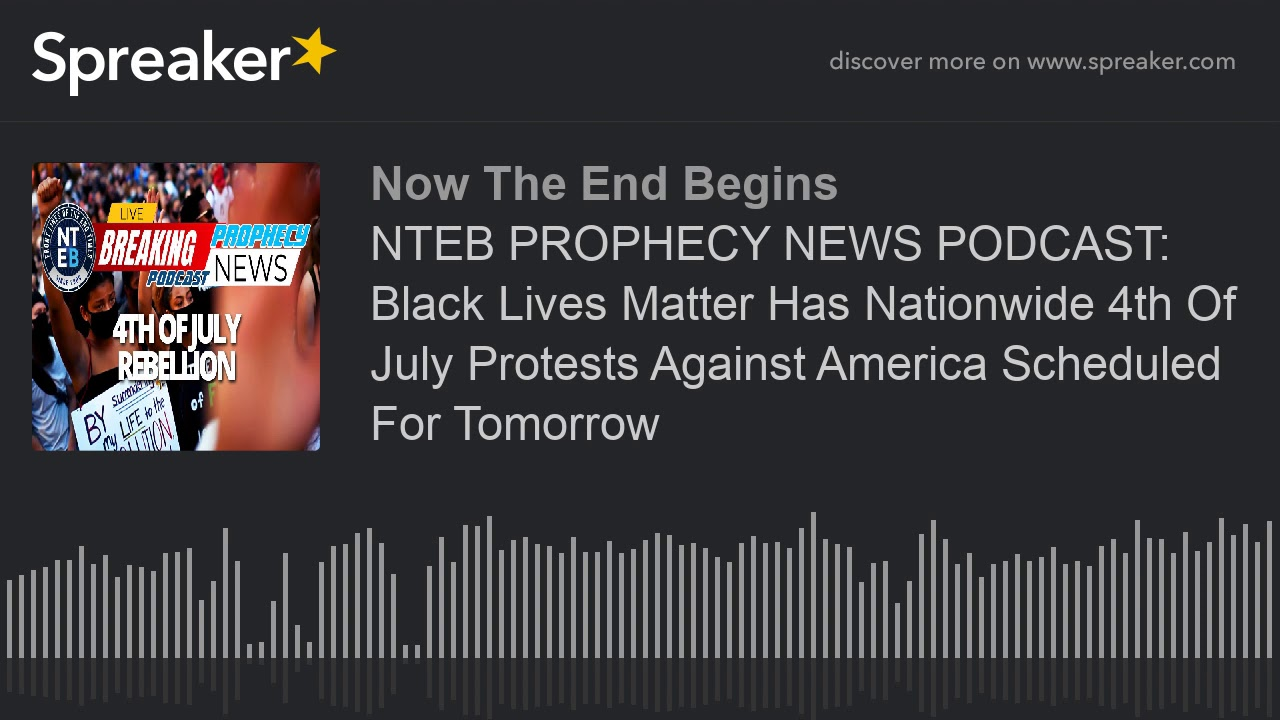 NTEB PROPHECY NEWS PODCAST: Black Lives Matter Has Nationwide 4th Of July Protests Against America S