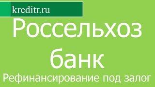 Россельхозбанк обзор Рефинансирование под залог условия, процентная ставка, срок