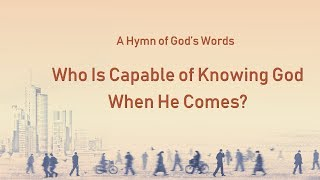 "2019 Christian Gospel Hymn With Lyrics | ""Who Is Capable of Knowing God When He Comes?"""