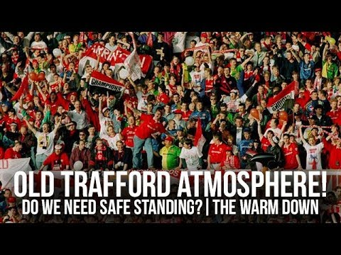 SAFE STANDING How To Improve Manchester United's Atmosphere At Old Trafford | Ian Sterling Warm Down