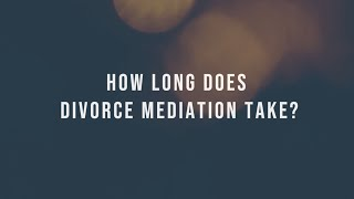 HOW LONG DOES DIVORCE MEDIATION TAKE?