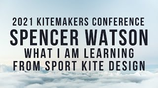 2021 Kitemakers Conference - Spencer Watson - What I am Learning from Sport Kite Design