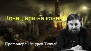 Конец или не конец? Апокалипсис - последние времена уже наступают? протоиерей Андрей Ткачев
