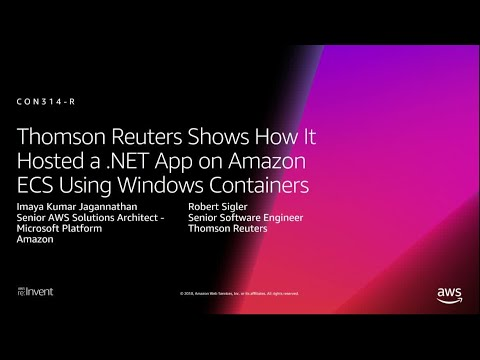 AWS re:Invent 2018: Thomson Reuters: How It Hosted NET App on ECS Using Windows Containers (CON314)
