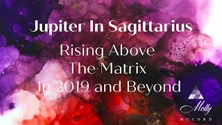 Jupiter In Sagittarius ~ Rising Above The Matrix In 2019 and Beyond ~ Podcast