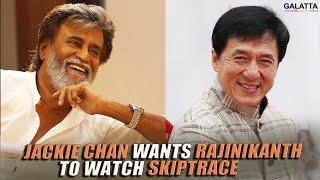 Jackie Chan Wants Rajinikanth To Watch Skiptrace