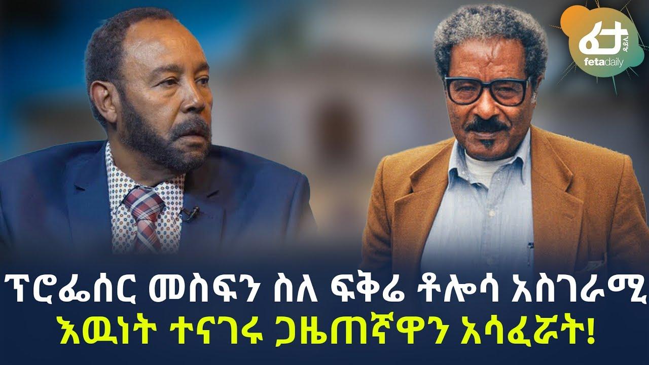 ፕሮፌሰር መስፍን ስለ ፍቅሬ ቶሎሳ አስገራሚ እውነት ተናገሩ ጋዜጠኛዋን አሳፈሯት! | Ethiopia