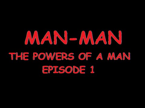MAN-MAN: THE POWERS OF A MAN [PART 1]