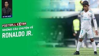 FOOTBALL EXTRA   NHỮNG CÂU CHUYỆN VỀ RONALDO JR