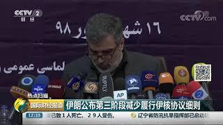 [国际财经报道]热点扫描 伊朗公布第三阶段减少履行伊核协议细则| CCTV财经