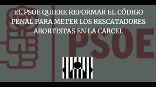 El PSOE quiere REFORMAR el CÓDIGO PENAL `para METER los  RESCATADORES ABORTISTAS en la CARCEL