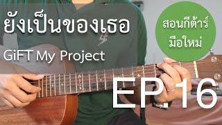 """สอนกีต้าร์""""มือใหม่""""เพลงง่าย คอร์ดง่าย EP.16 (ยังเป็นของเธอ GiFT My Project)"""