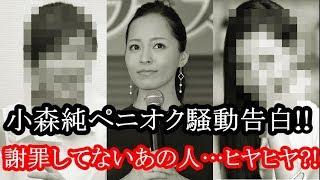 小森純の告白に、いまだ謝罪していない「ペニオク芸能人」ヒヤヒヤ 小森純 検索動画 12