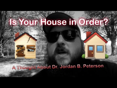 Is Your House in Order? A though about Dr Jordan B. Peterson
