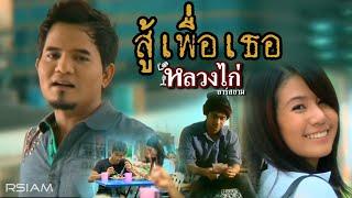 สู้เพื่อเธอ : หลวงไก่ อาร์ สยาม [Official MV]