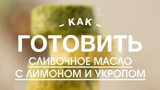Сливочное Масло с Лимоном и Укропом || Учимся Готовить с FOOD TV
