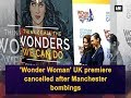 'Wonder Woman' UK premiere cancelled after Manchester bombings - Hollywood News