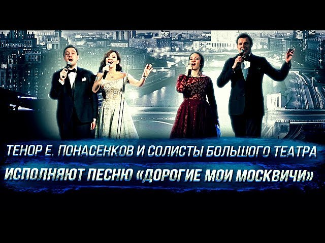 Тенор Е. Понасенков и солисты Большого театра исполняют песню «Дорогие мои москвичи»