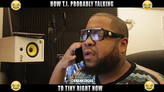 HOW TI PROBABLY TALKING TO TINY RIGHT NOW