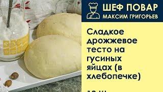 Сладкое дрожжевое тесто на гусиных яйцах (в хлебопечке) . Рецепт от шеф повара Максима Григорьева