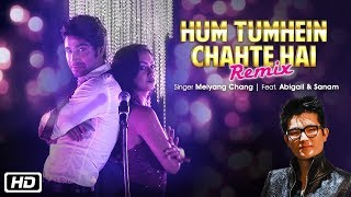 Hum Tumhein Chahte Hai Remix | Meiyang Chang | Hyacinth D'souza | Abigail | Sanam