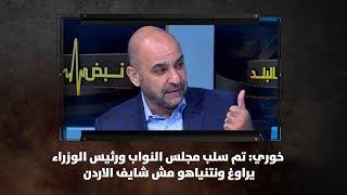 خوري: تم سلب مجلس النواب ورئيس الوزراء يراوغ ونتنياهو مش شايف الاردن - نبض البلد