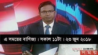 এ সময়ের বাণিজ্য | সকাল ১১টা |   ২৩ জুন ২০১৮  | Somoy tv News Today | Latest Bangladesh News