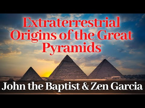 The Extraterrestrial Origins of the Great Pyramids - John the Baptist and Zen Garcia