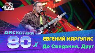 Евгений Маргулис - До Свидания, Друг (LIVE @ Дискотека 80-х 2006, Авторадио)