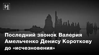 Последний звонок Валерия Амельченко Денису Короткову до «исчезновения»