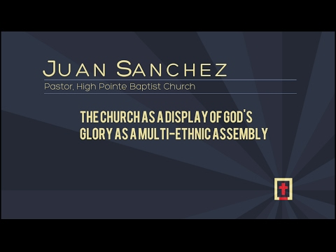 The Church as a Display of God's Glory as a Multi-Ethnic Assembly - Juan Sanchez