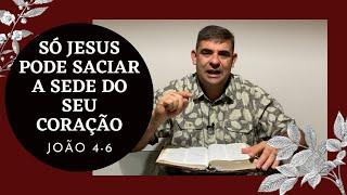 Só Jesus pode saciar a sede do seu coração - Jo 4-6