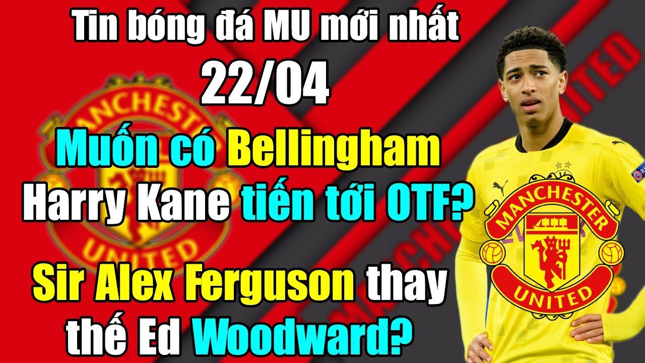 🔥Tin Mới Bóng Đá MU 22/4: Muốn có Bellingham, Kane thẳng tới OTF...Sir Alex thay thế Ed Woodward?