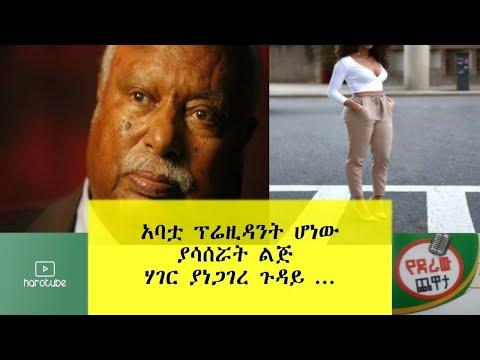 Ethiopia: አባቷ �ሬዚዳንት ሆ�� ያሳሰሯት �ጅ ሃገር ያ�ጋገረ ጉዳይ...
