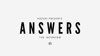 【ANSWERS】THE INTERVIEW #3
