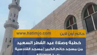 خطبة وصلاة عيد الفطر السعيد من مسجد حاتم الكبير 6/7/2016