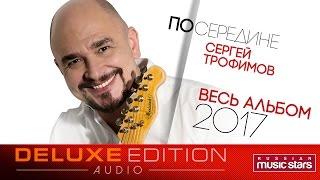 Премьера 2017! Сергей Трофимов — Посередине / Весь альбом